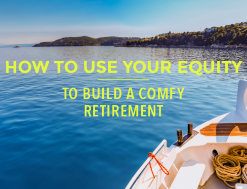 HOW TO USE YOUR EQUITY TO BUILD A COMFY RETIREMENT