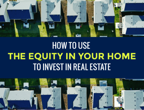 HOW TO USE THE EQUITY IN YOUR HOME TO INVEST IN REAL ESTATE