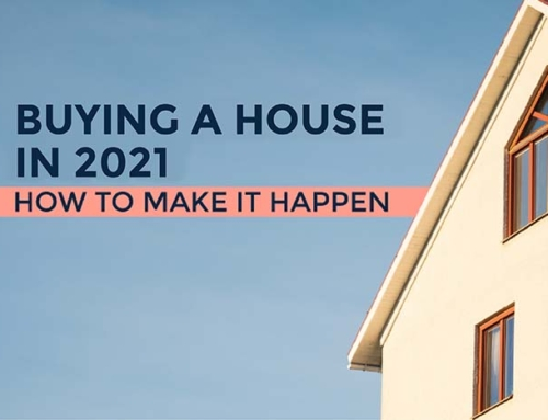 BUYING A HOUSE IN 2021 – HOW TO MAKE IT HAPPEN