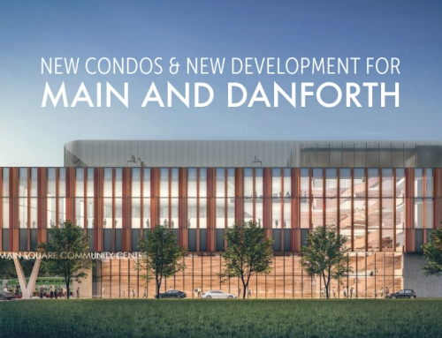 NEW CONDOS AND NEW DEVELOPMENT FOR MAIN AND DANFORTH
