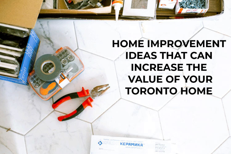 Home Improvement Ideas That Increase the Value of Your Toronto Home